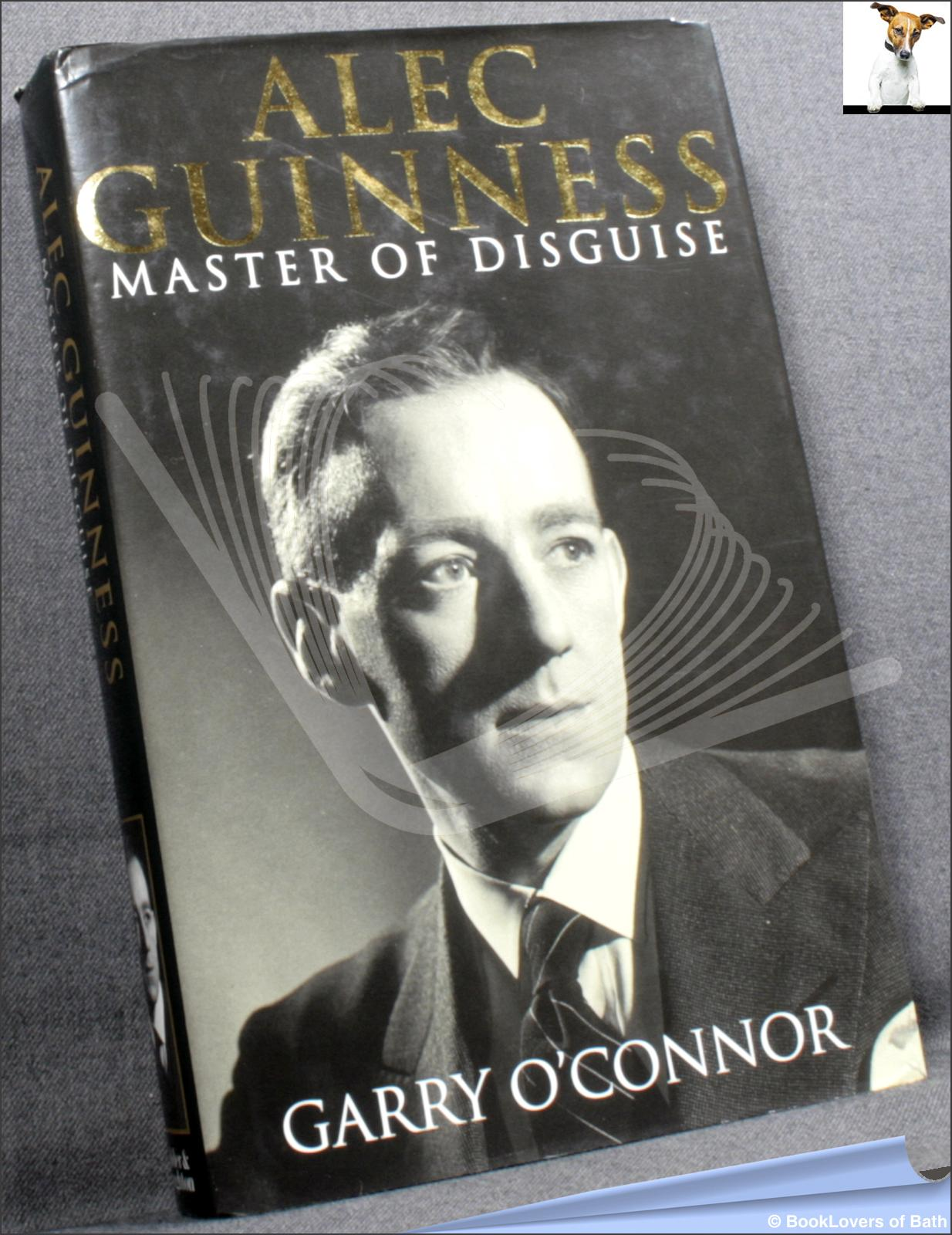 Alec Guiness: Master of Disguise - Garry O'Connor