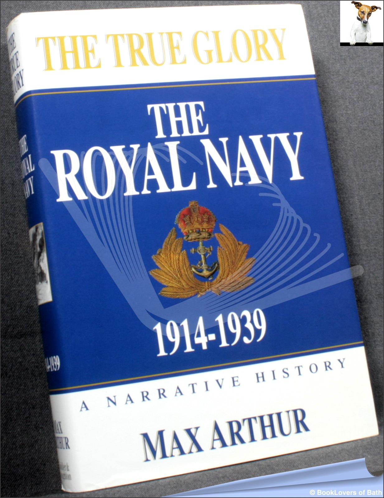 The True Glory: The Royal Navy 1914-1939 - Max Arthur
