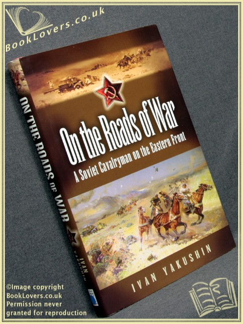 On the Roads of War: A Soviet Cavalryman on the Eastern Front - Ivan Yakushin