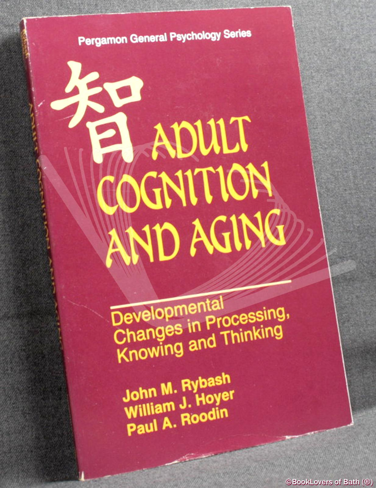 Adult Cognition and Aging: Developmental Changes in Processing, Knowing and Thinking - John M. Rybash, William J. Hoyer & Paul A. Roodin