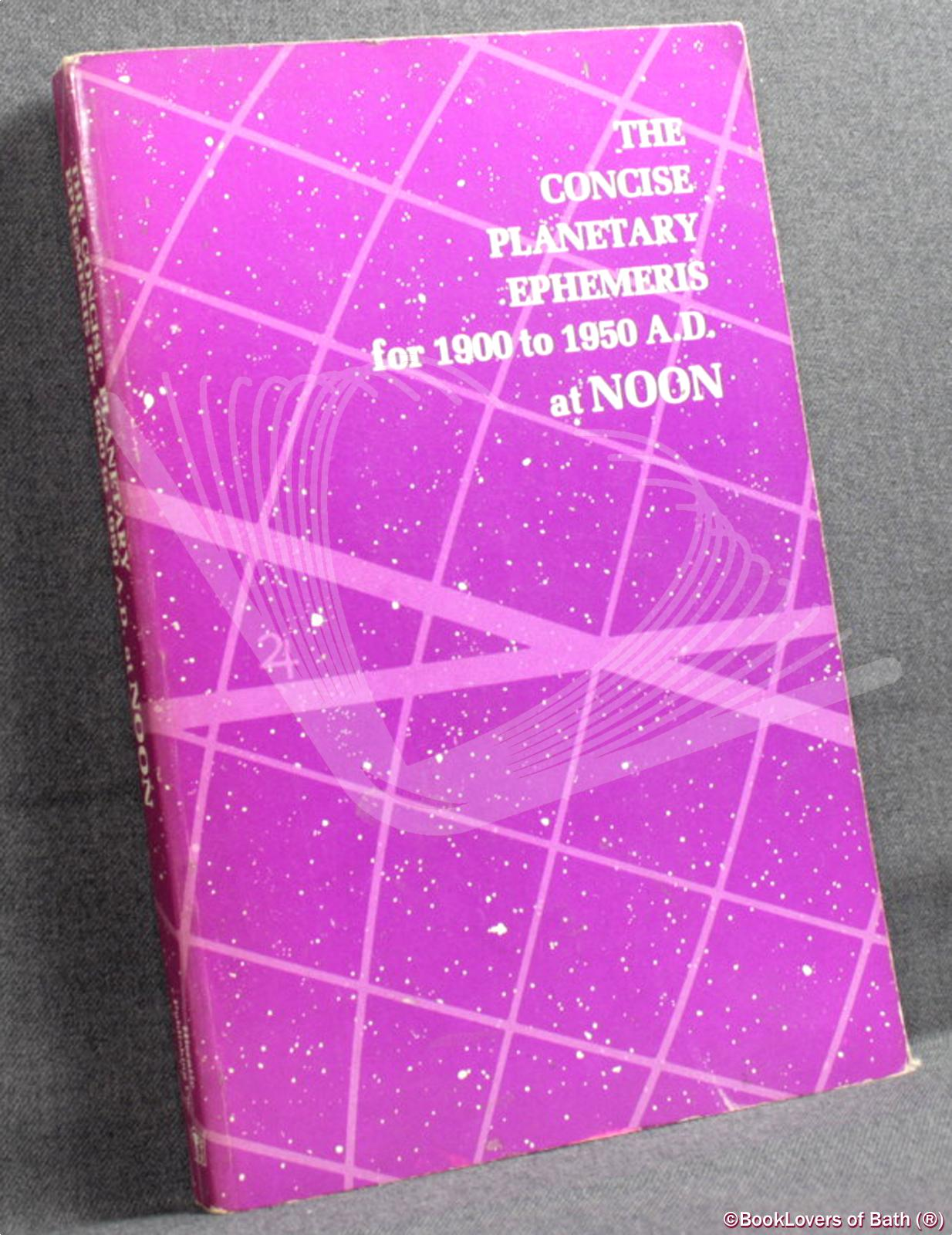 The Concise Planetary Ephemeris for 1900 to 1950 A.D at Noon - ANON.