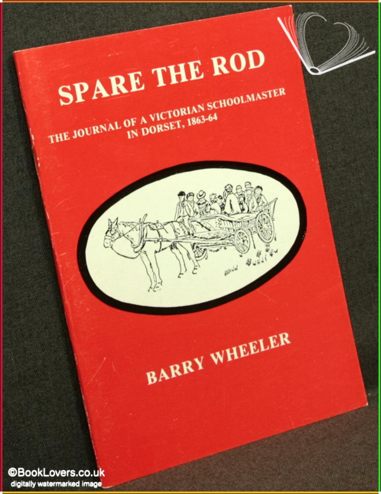 Spare the Rod: The Journal of A Victorian Schoolmaster in Dorset, 1863-64 - Compiled & edited by Barry Wheeler
