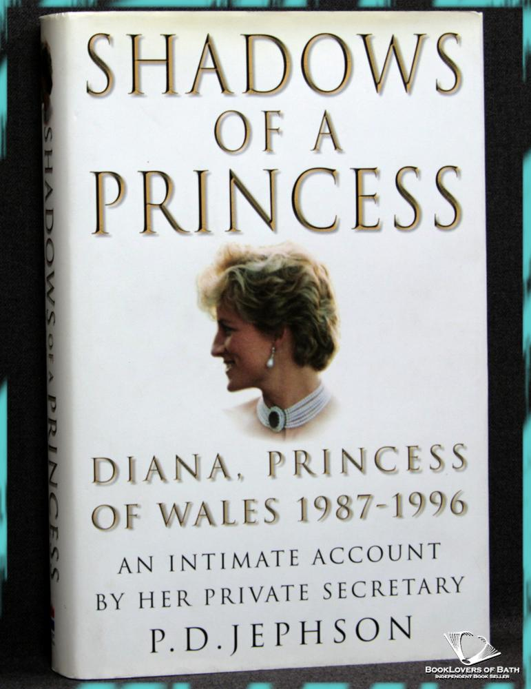 Shadows of a Princess: Diana, Princess of Wales 1987-1996 An Intimate Account by Her Private Secretary - P. D. Jephson
