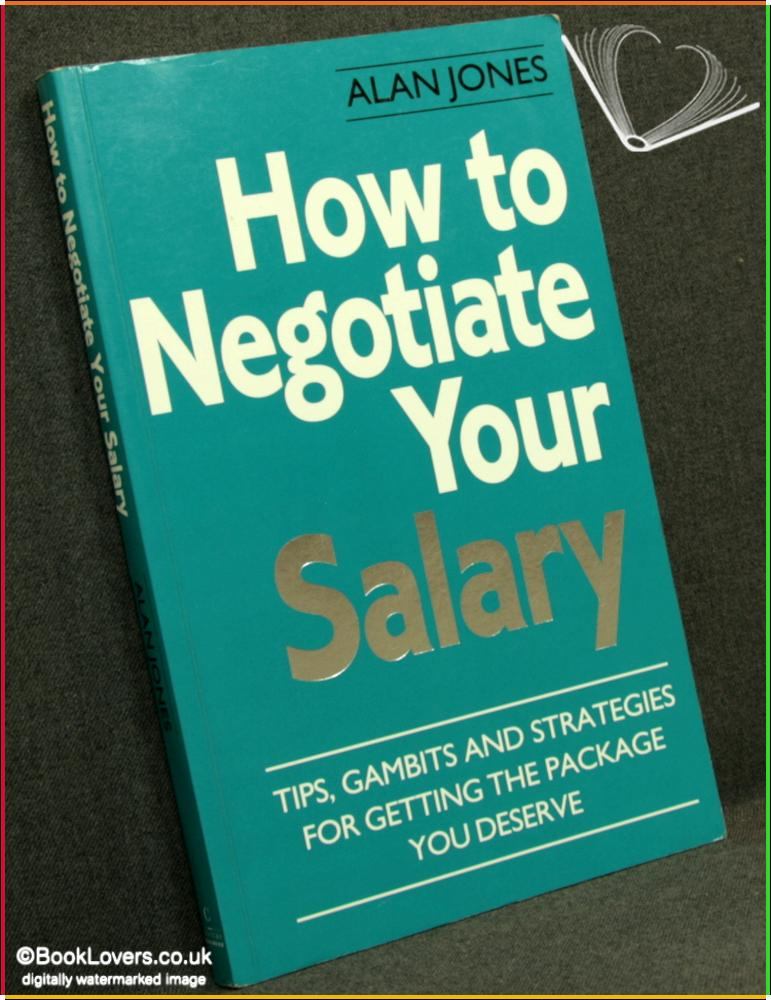 How to Negotiate Your Salary: Tips, Gambits and Strategies for Getting the Package You Deserve - Alan Jones