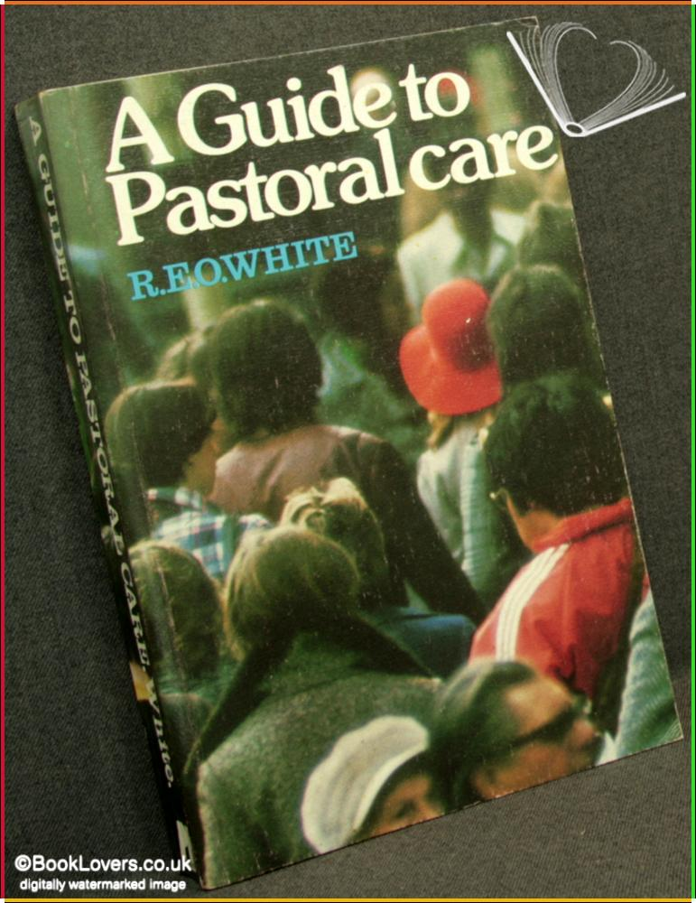 A Guide to Pastoral Care: A Practical Primer of Pastoral Theology - R. E. O. White