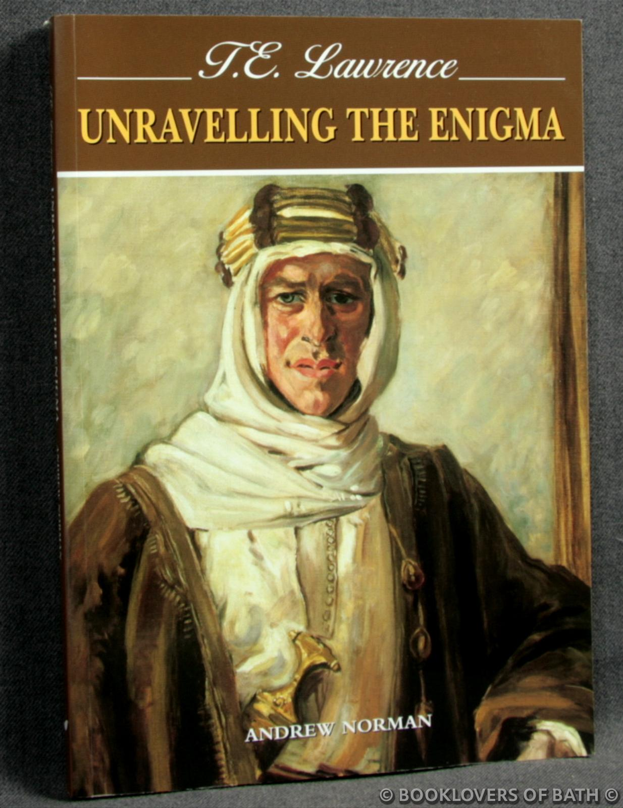 T. E. Lawrence: Unravelling the Enigma - Andrew Norman