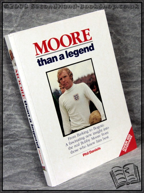 Moore Than a Legend: From Barking to Bogota: A Fascinating New Insight Into the Real Bobby Moore from Those Who Knew Him Best - Phil Daniels