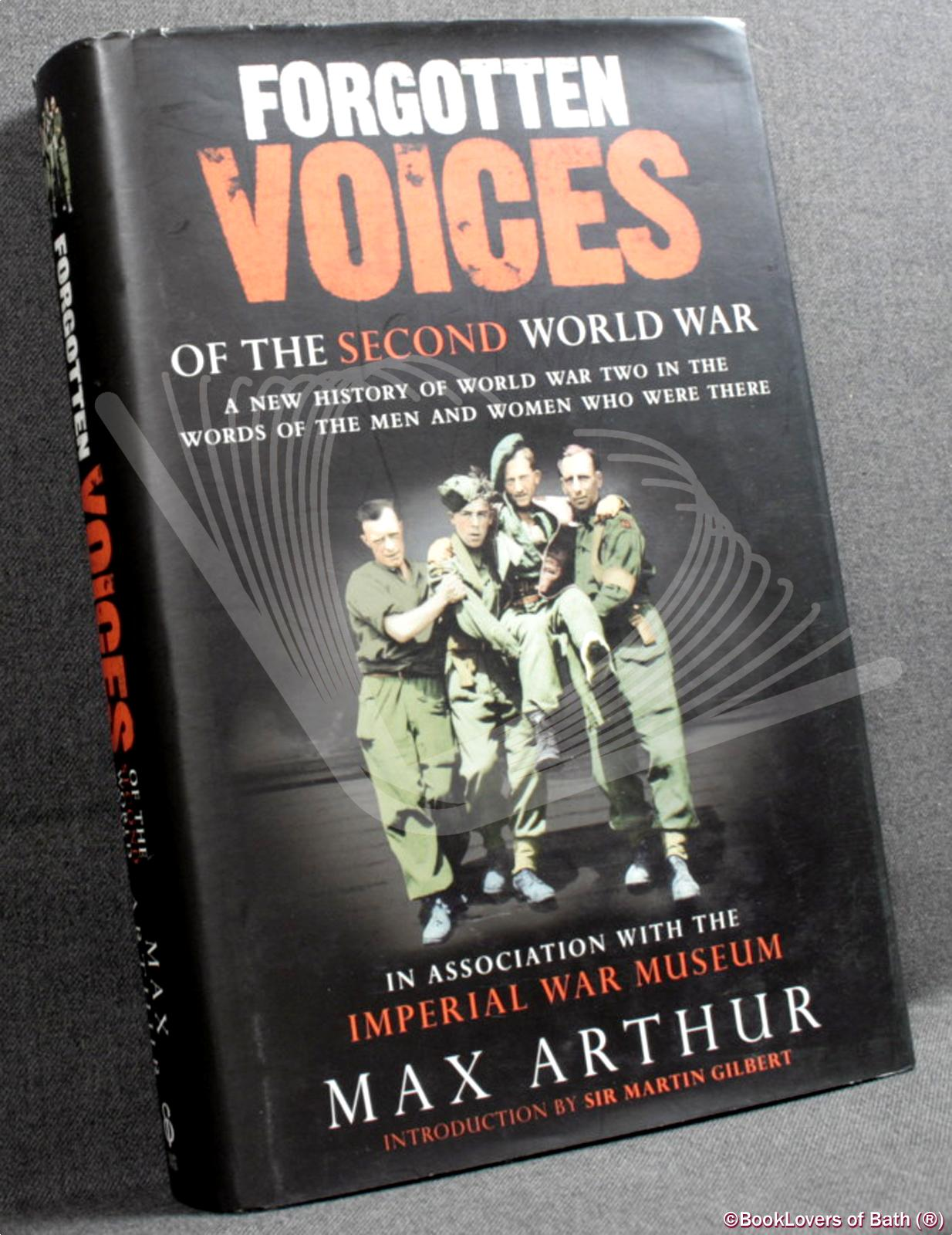 Forgotten Voices of the Second World War: A New History of World War Two in the Words of the Men and Women Who Were There - Max Arthur