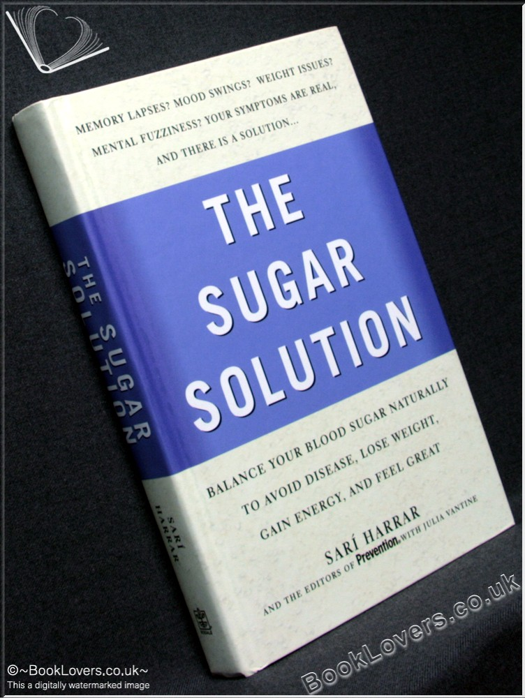 The Sugar Solution: Balance Your Blood Sugar Naturally To Beat Disease, Lose Weight, Gain Energy, and Feel Great - Edited by Sarí Harrar & Julia VanTine