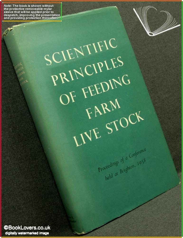 Scientific Principles of Feeding Farm Live Stock: Proceedings of A Conference Held At Brighton, 11-13 November 1958 - Anon.