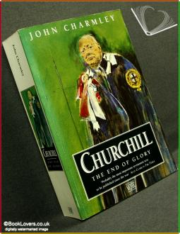 Churchill: The End of Glory: A Political Biography - John Charmley