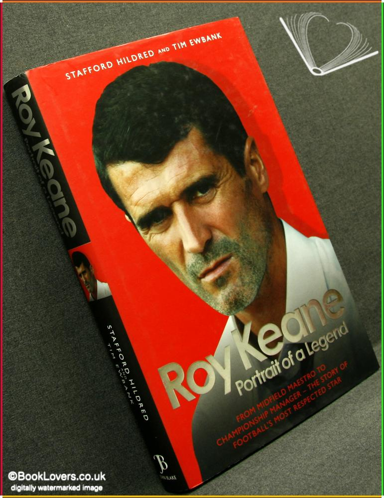 Roy Keane: Portrait of A Legend from Midfield Meastro to Championship Manager the Story of Football's Most Respected Star - Stafford Hildred & Tim Ewbank