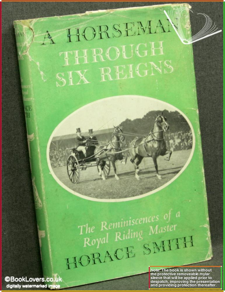A Horseman Through Six Reigns: The Reminiscences Of A Royal Riding Master - Horace Smith