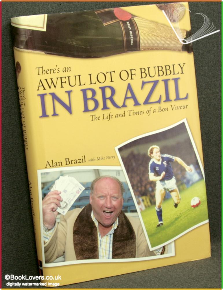 There's an Awful Lot of Bubbly in Brazil: The Life and Times of a Bon Viveur - Alan Brazil with Mike Parry