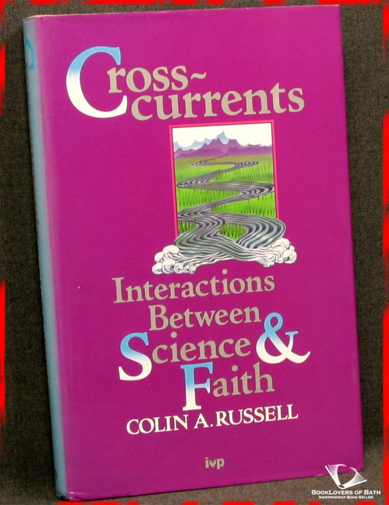 Cross-Currents: Interactions Between Science and Faith - Colin A. [Archibald] Russell