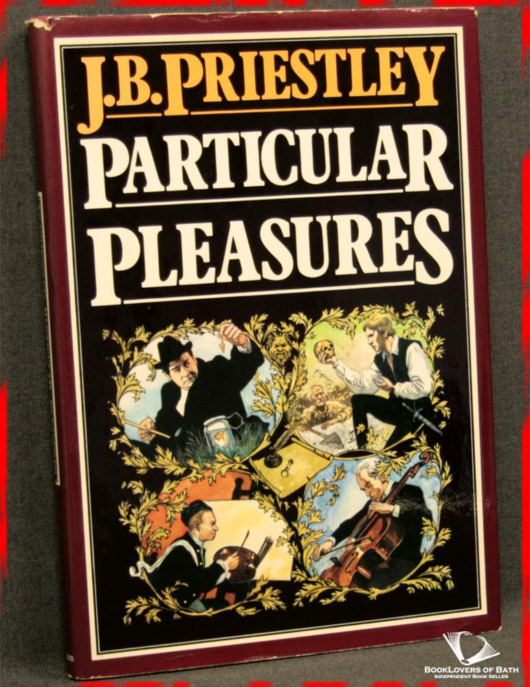 Particular Pleasures: Being a Personal Record of Some Varied Arts and Many Different Artists - J. B. [John Boynton] Priestley