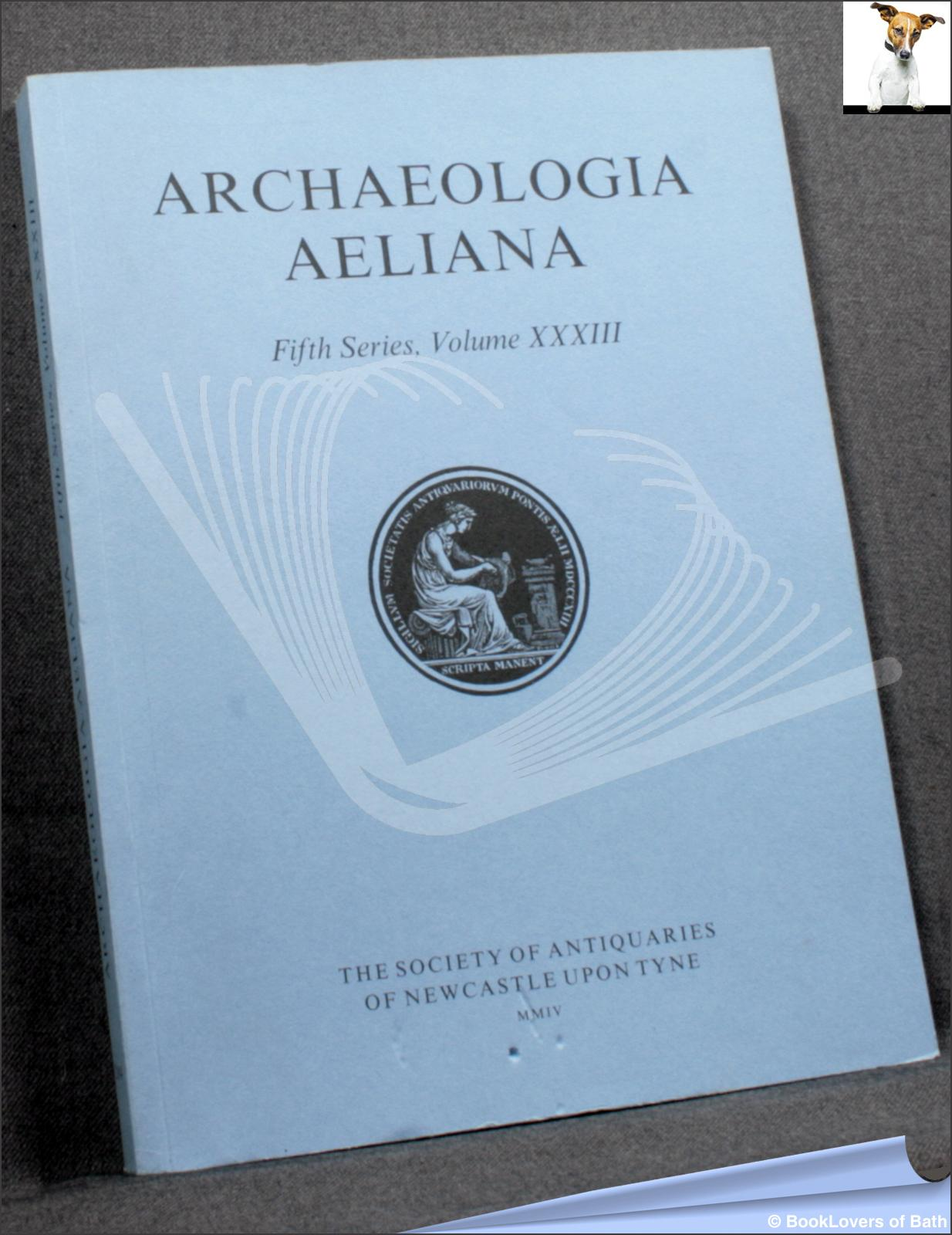 Archaeologia Aeliana: Miscellaneous Tracts Relating to Antiquity Fifth Series, Volume XXXIII - Anon.