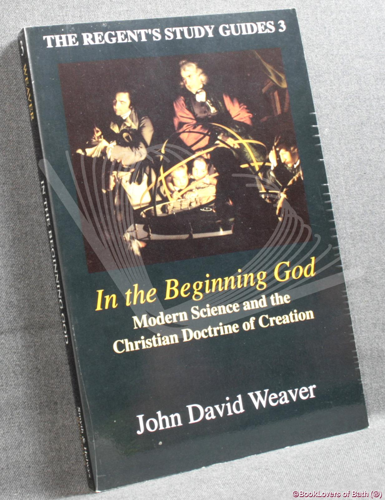 In the Beginning God: Modern Science and the Christian Doctrine of Creation - John David Weaver