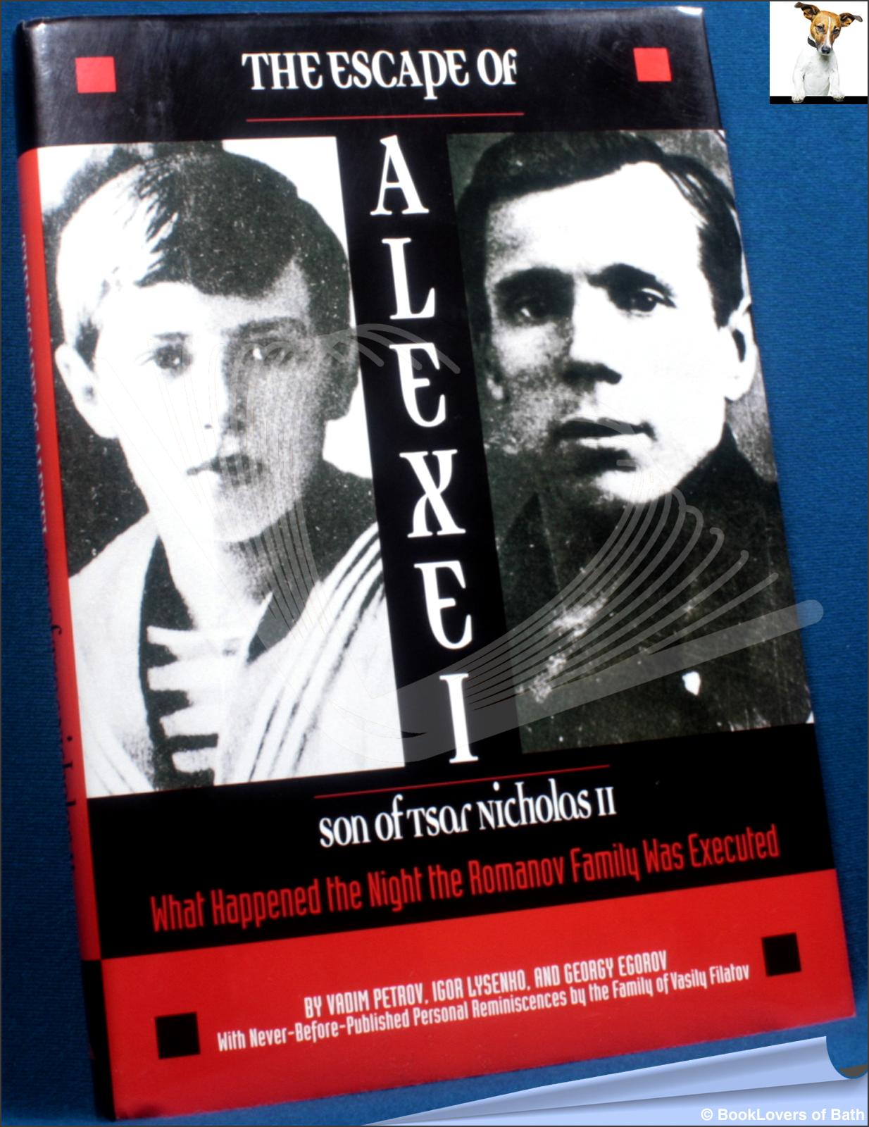The Escape of Alexei, Son of Tsar Nicholas II: What Happened the Night the Romanov Family Was Executed - Vadim Petrov, Igor Lysenko & Georgy Egorov
