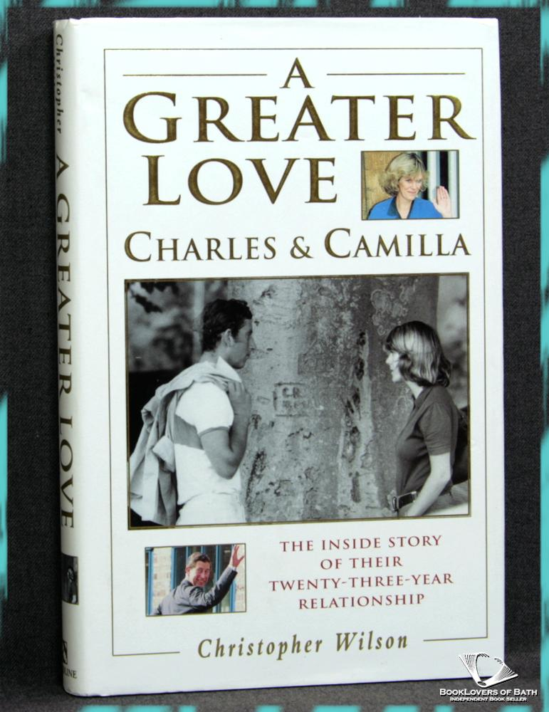 A Greater Love: Charles and Camilla - The Inside Story of Their Twenty-three-year Relationship - Christopher Wilson