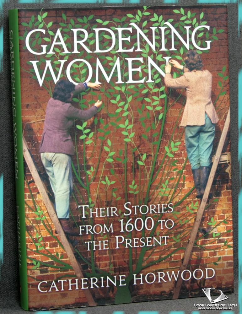Gardening Women: Their Stories from 1600 to the Present - Catherine Horwood