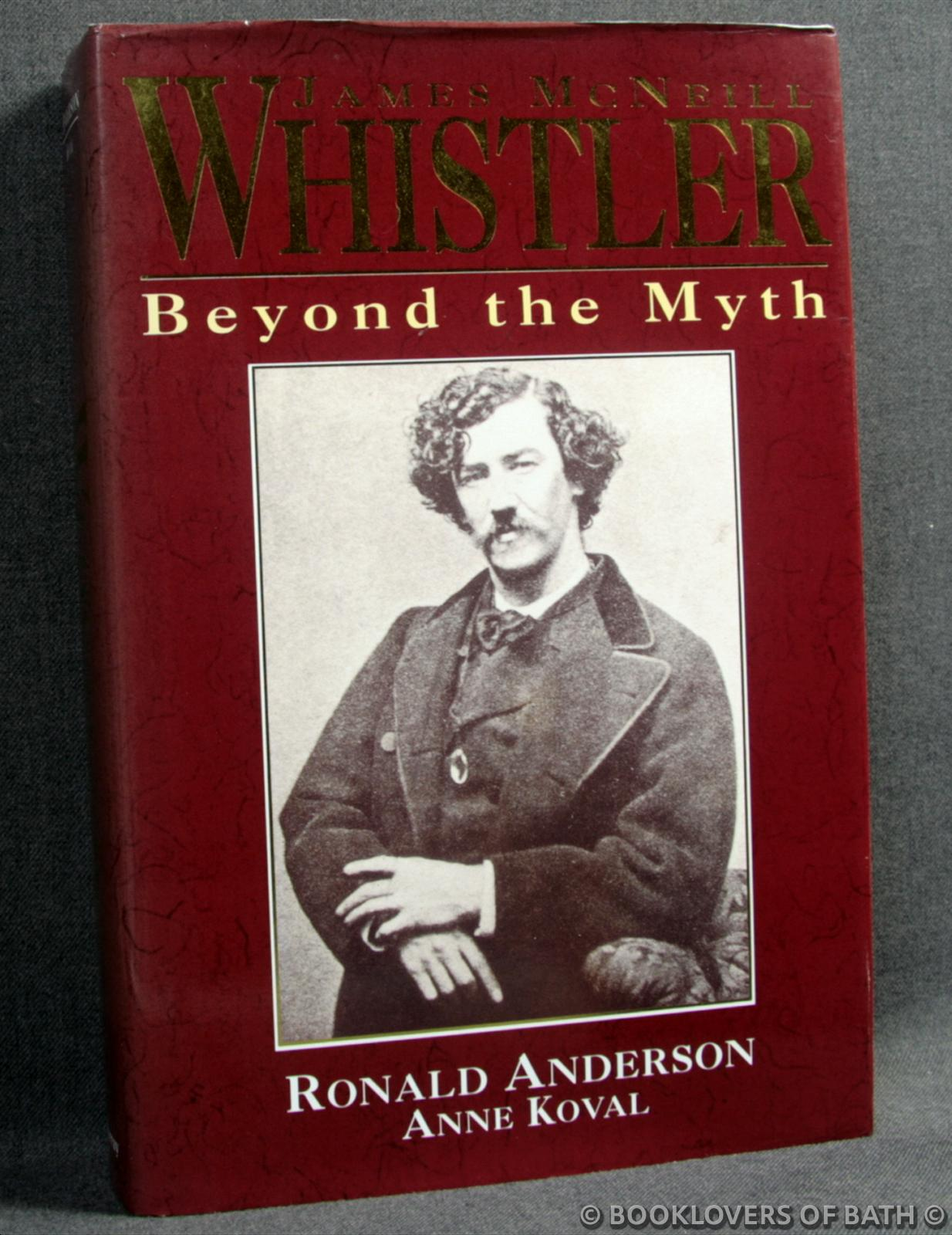 James McNeill Whistler: Beyond the Myth - Ronald Anderson & Anne Koval