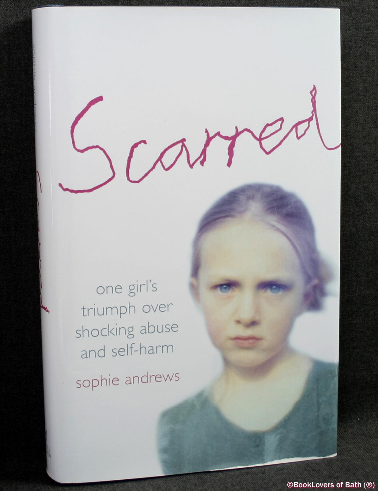 Scarred: How One Girl Triumphed Over Shocking Abuse and Self-harm - Sophie Andrews