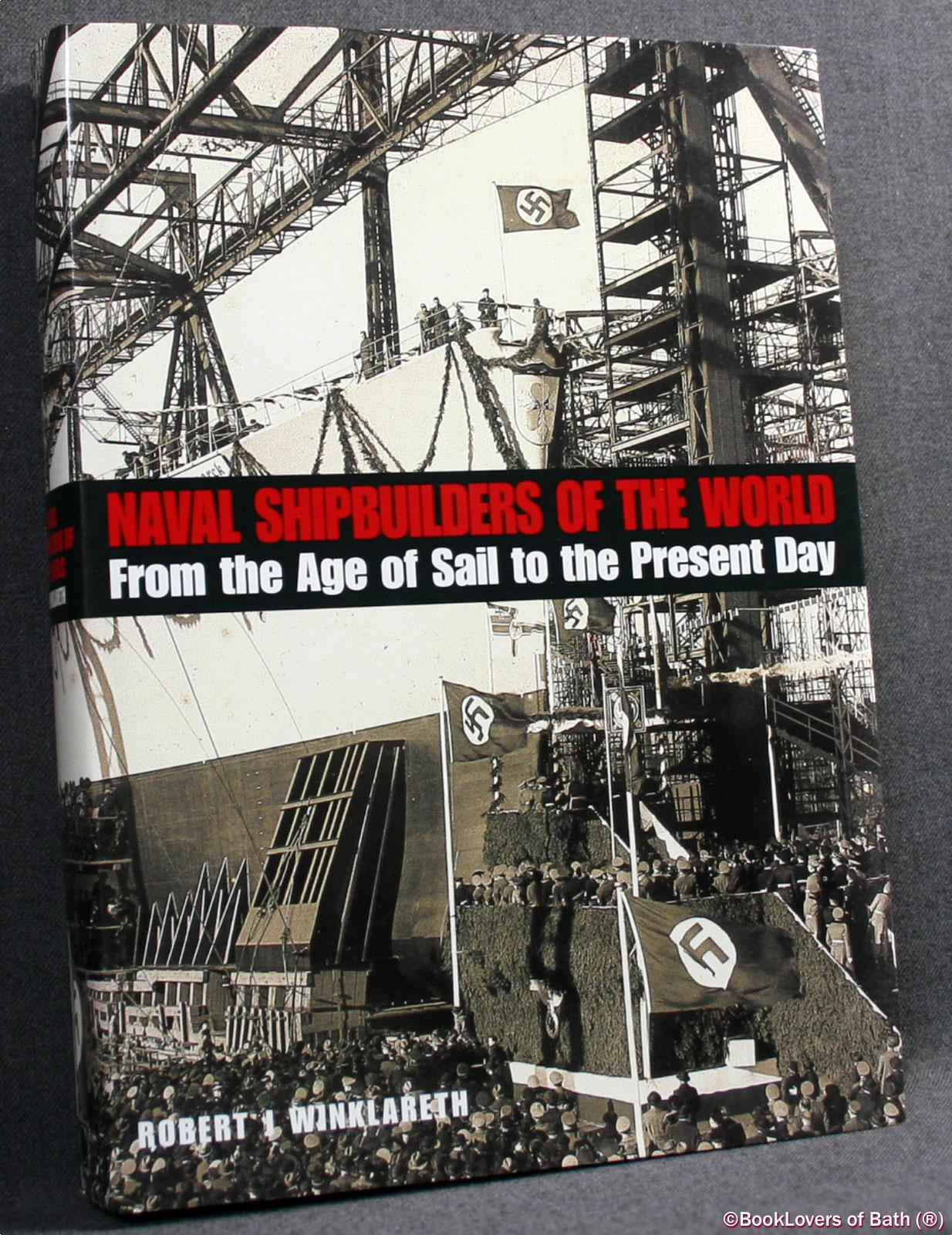 Naval Shipbuilders of the World: From the Age of Sail to the Present Day - Robert J. Winklareth