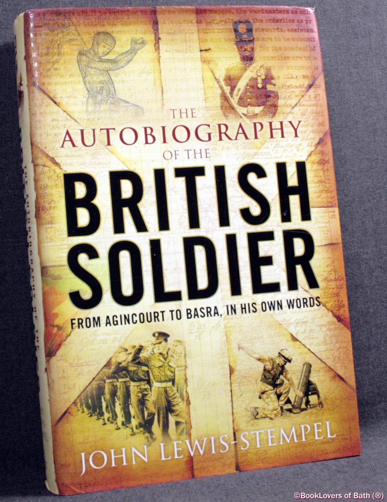 The Autobiography of the British Soldier: From Agincourt to Basra, in His Own Words - John Lewis-Stempel