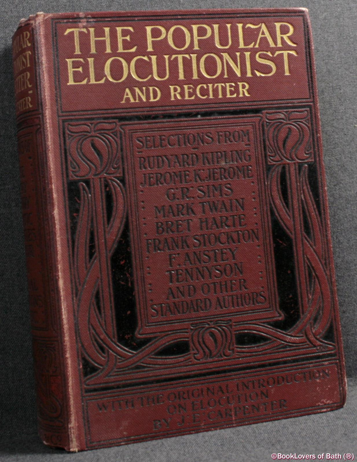 The Popular Elocutionist and Reciter Comprising Practical Hints On Public Reading and Reciting and An Extensive Collection of Speeches, Dramatic Scenes, Dialogues, Soliloquies, Readings and Recitations Selected from the Best Authors, Past and Present - Edited By J. E. [Joseph Edwards] Carpenter