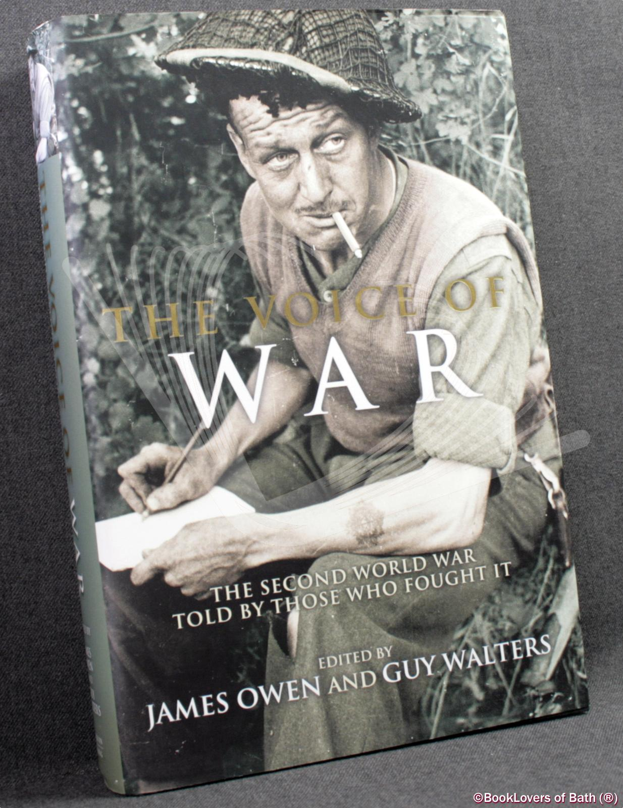 The Voice of War: The Second World War Told by Those Who Fought It - Edited by James Owen & Guy Walters