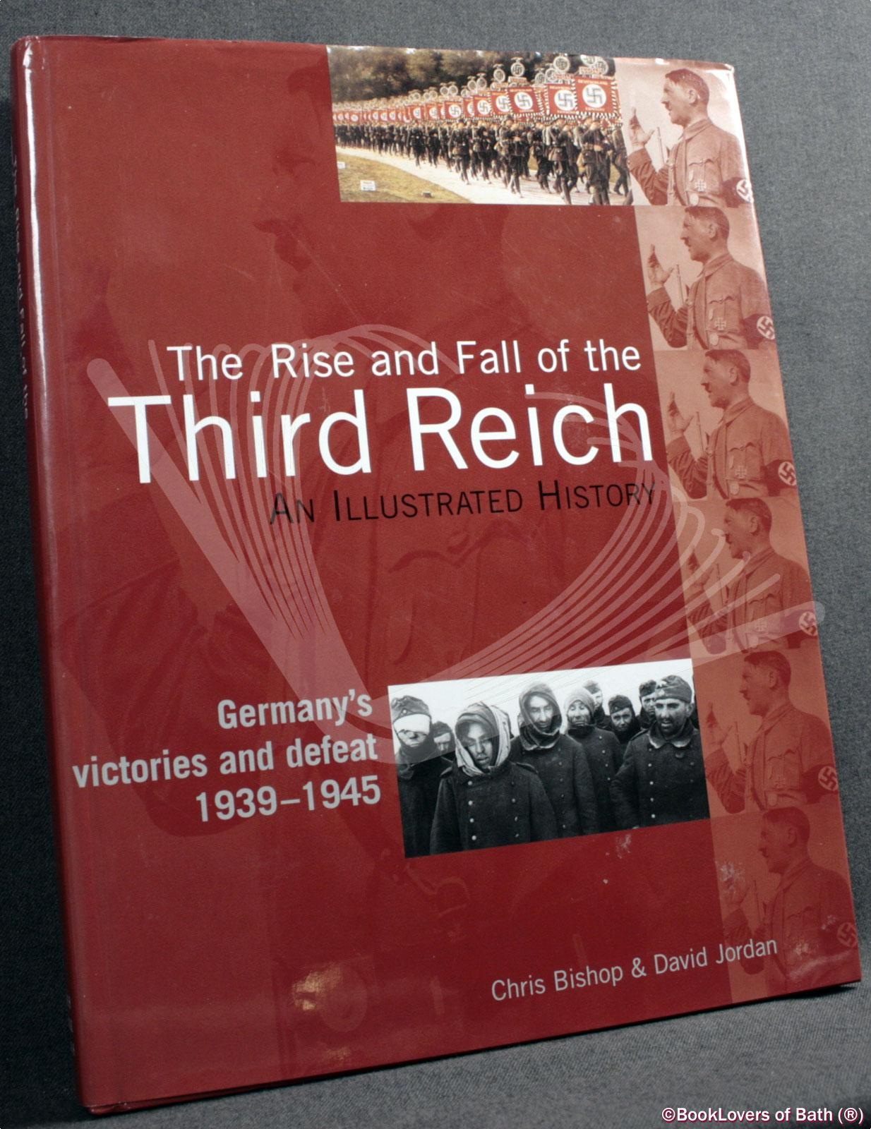 The Rise and Fall of the Third Reich: An Illustrated History: Germany's Victories and Defeat 1939-1945 - Chris Bishop & David Jordan