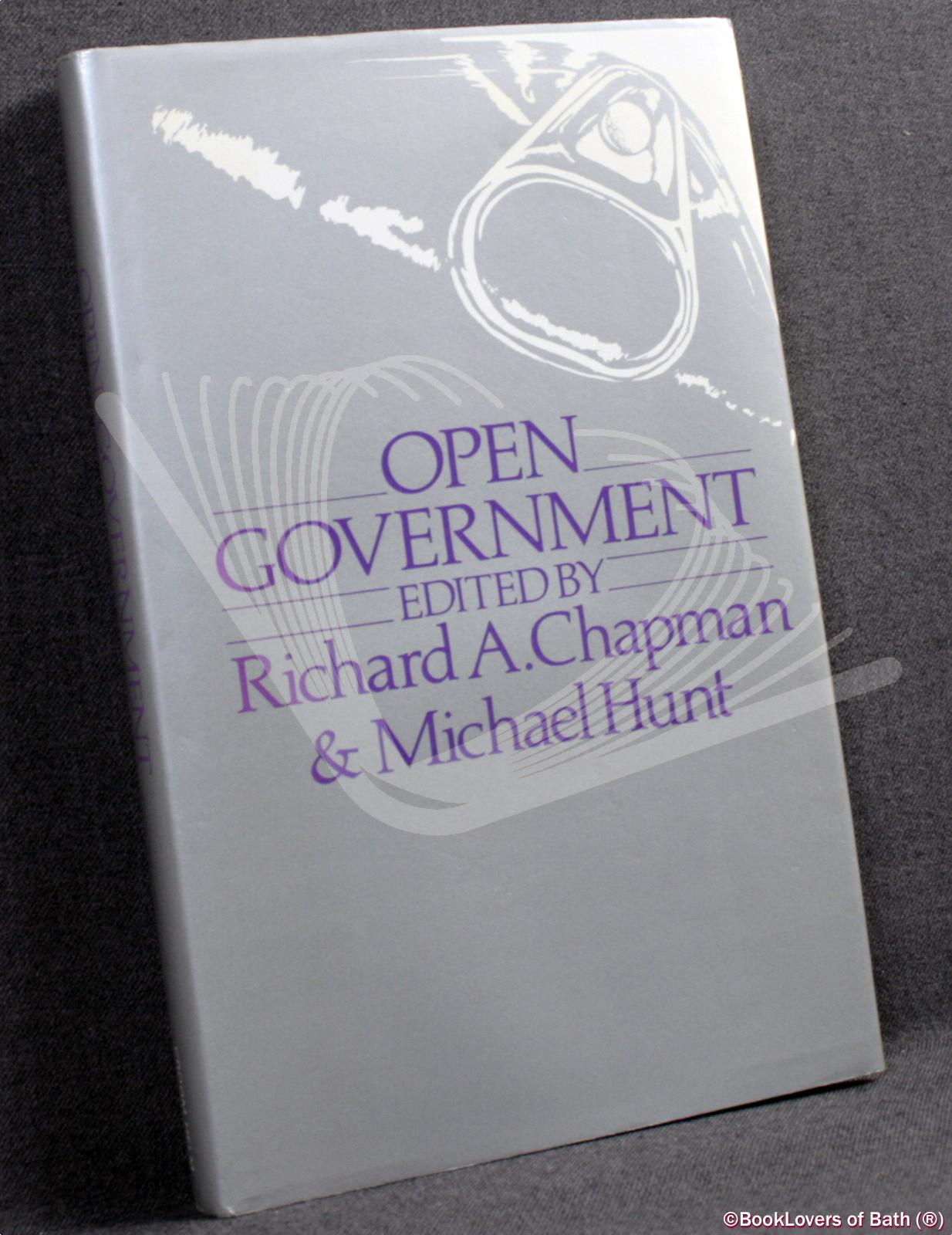Open Government: A Study of the Prospects of Open Government Within the Limitations of the British Political System - Edited by Richard A. Chapman & Michael Hunt