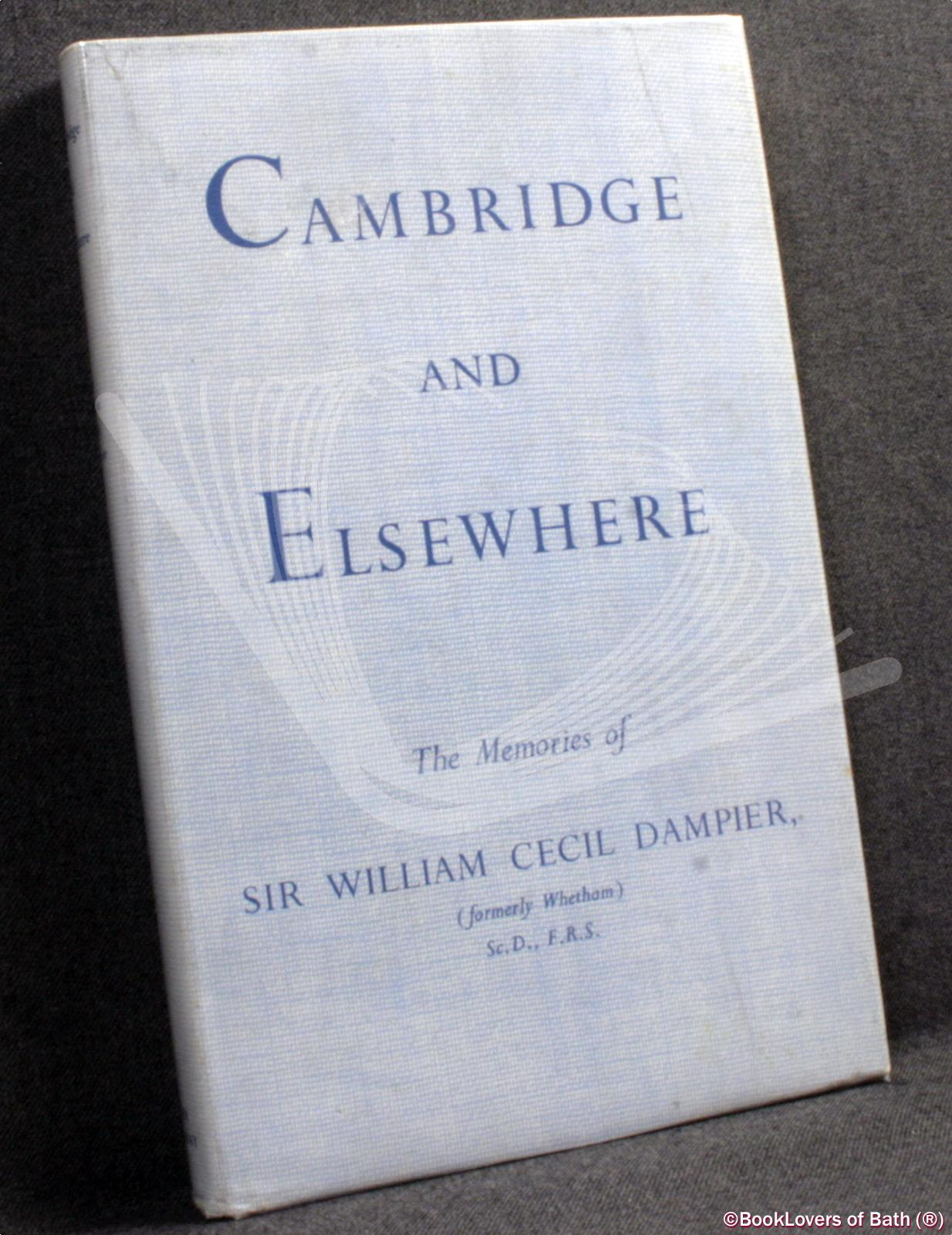 Cambridge and Elsewhere: The Memories of Sir William Cecil Dampier, Formerly Whetham - William Cecil Dampier