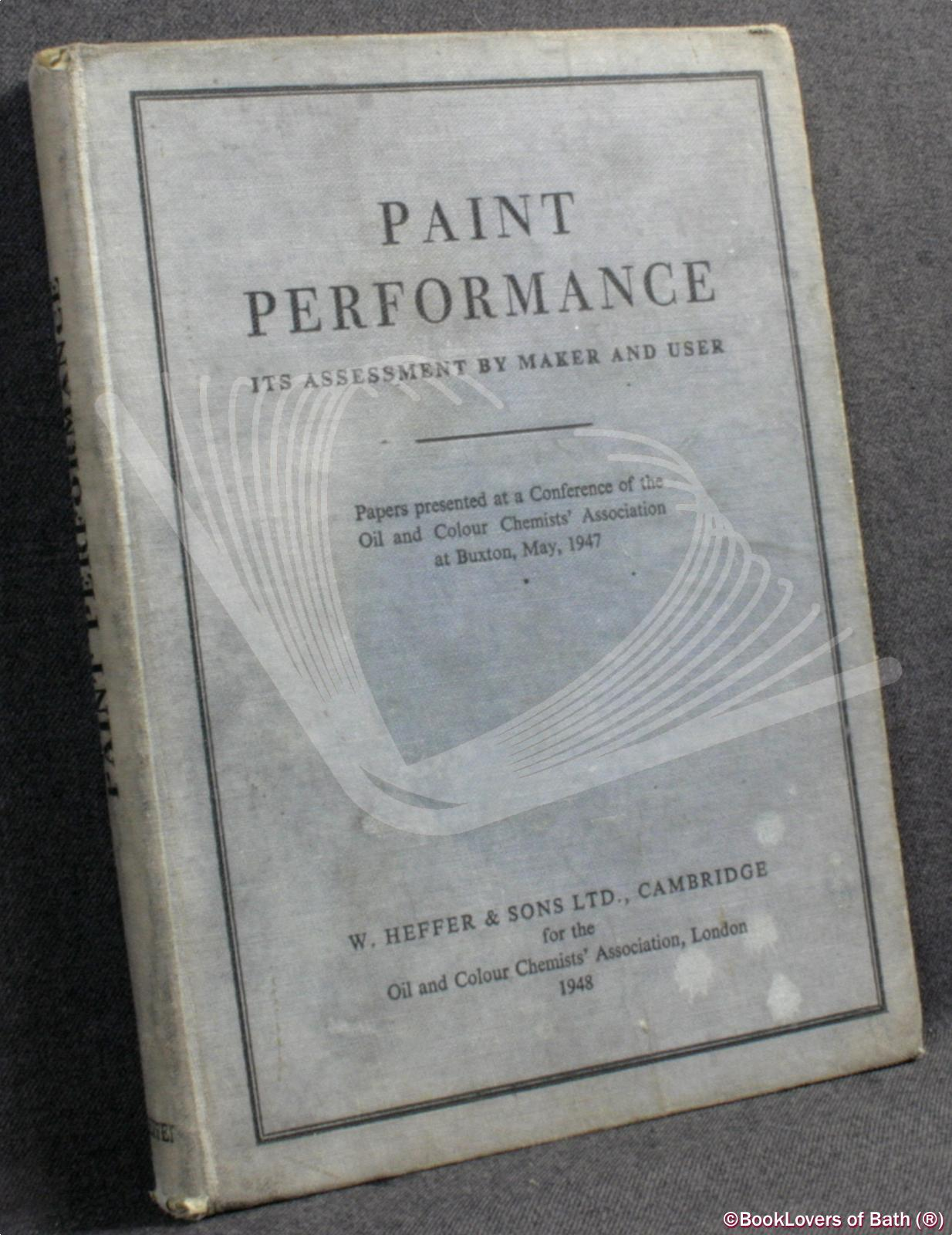 Paint Performance: Its Assessment by Maker and User, Papers Presented At a Conference of the Oil and Colour Chemists' Association At Buxton, May 1947 - Anon.