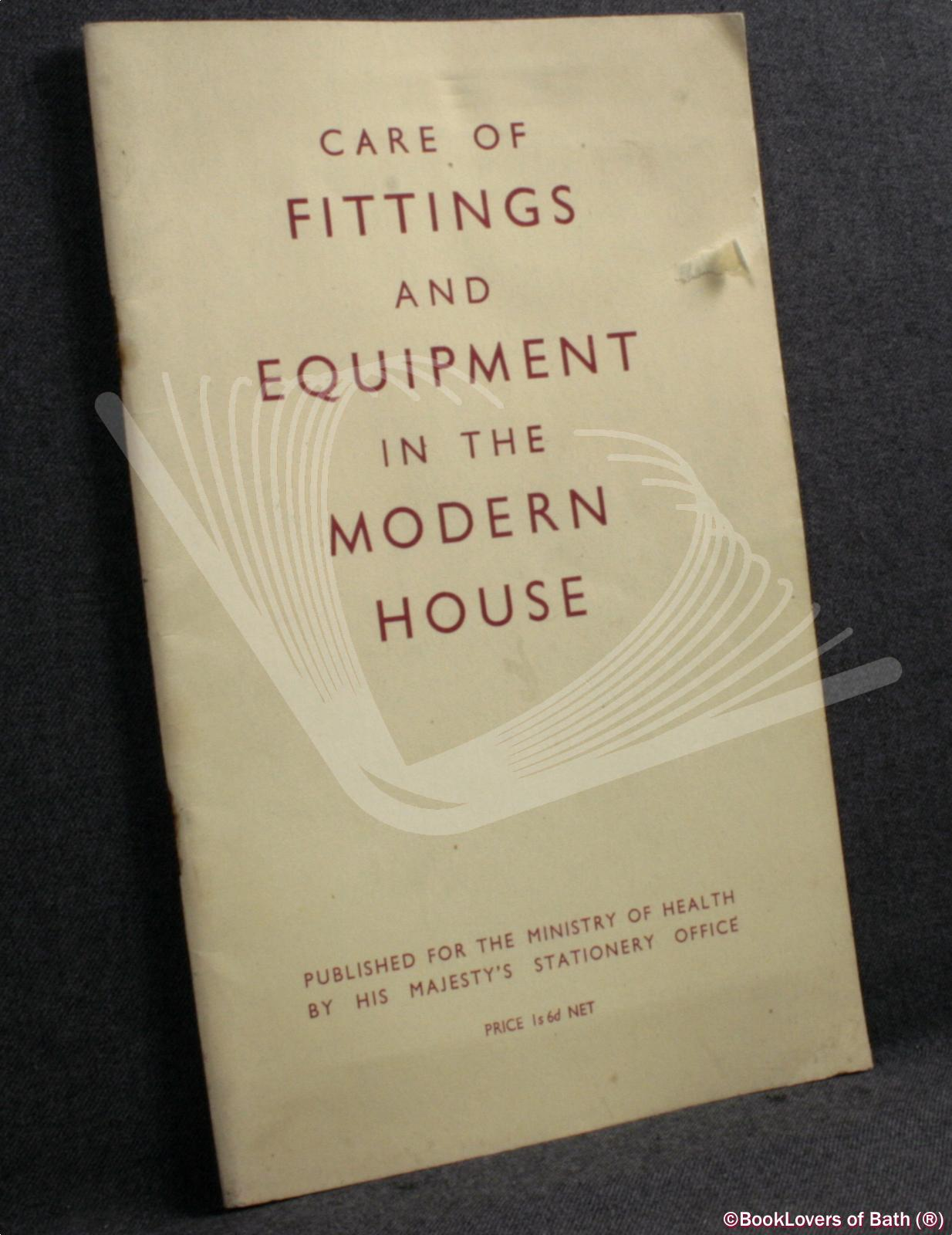 The Care and Maintenance of Fittings and Equipment in the Modern House: Report of a Sub-Committee of the Central Housing Advisory Committee - Anon.