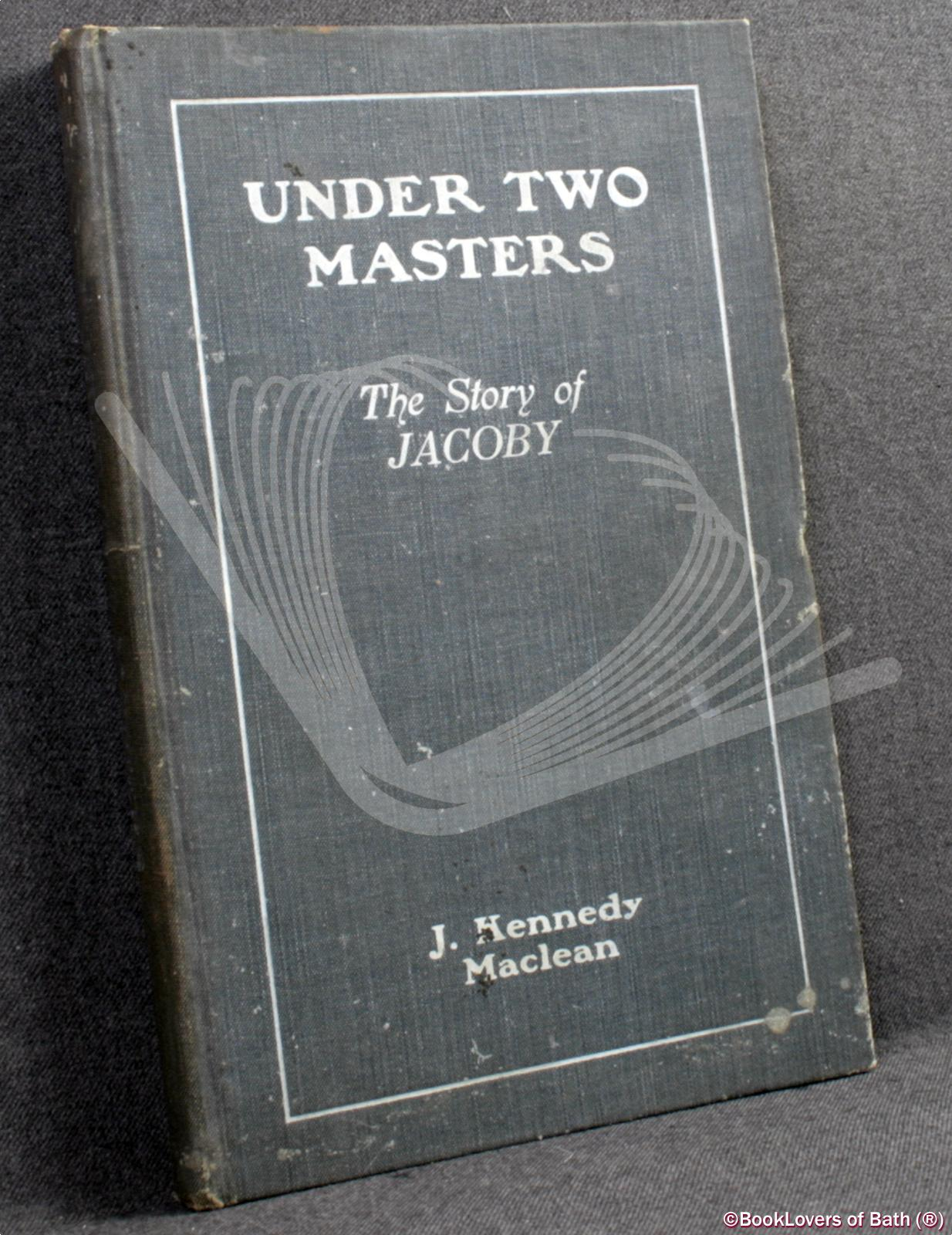 Under Two Masters: The Story of Jacoby, Dr. Torrey's Assistant - J. [John] Kennedy Maclean