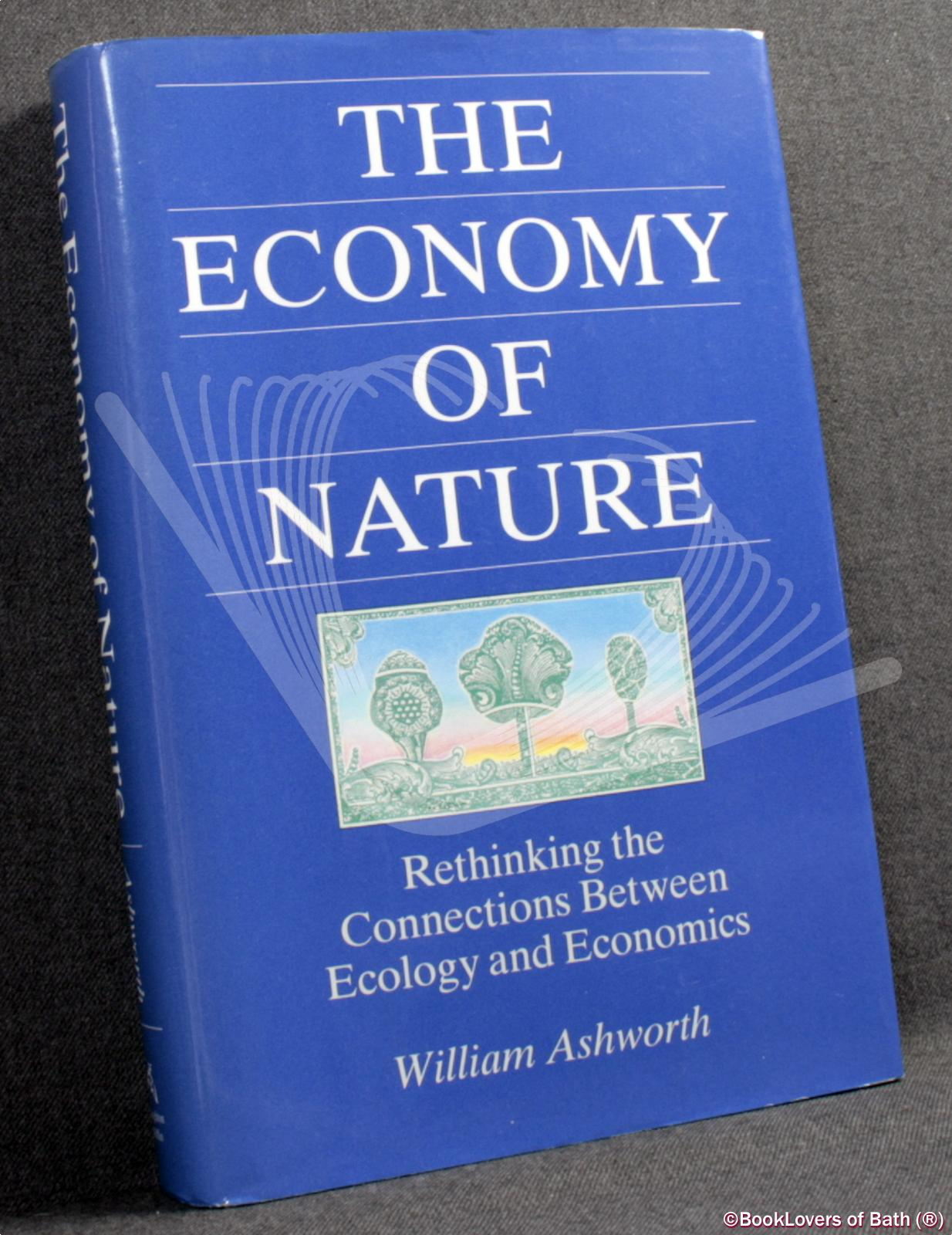 The Economy of Nature: Rethinking the Connections Between Ecology and Economics - William Ashworth
