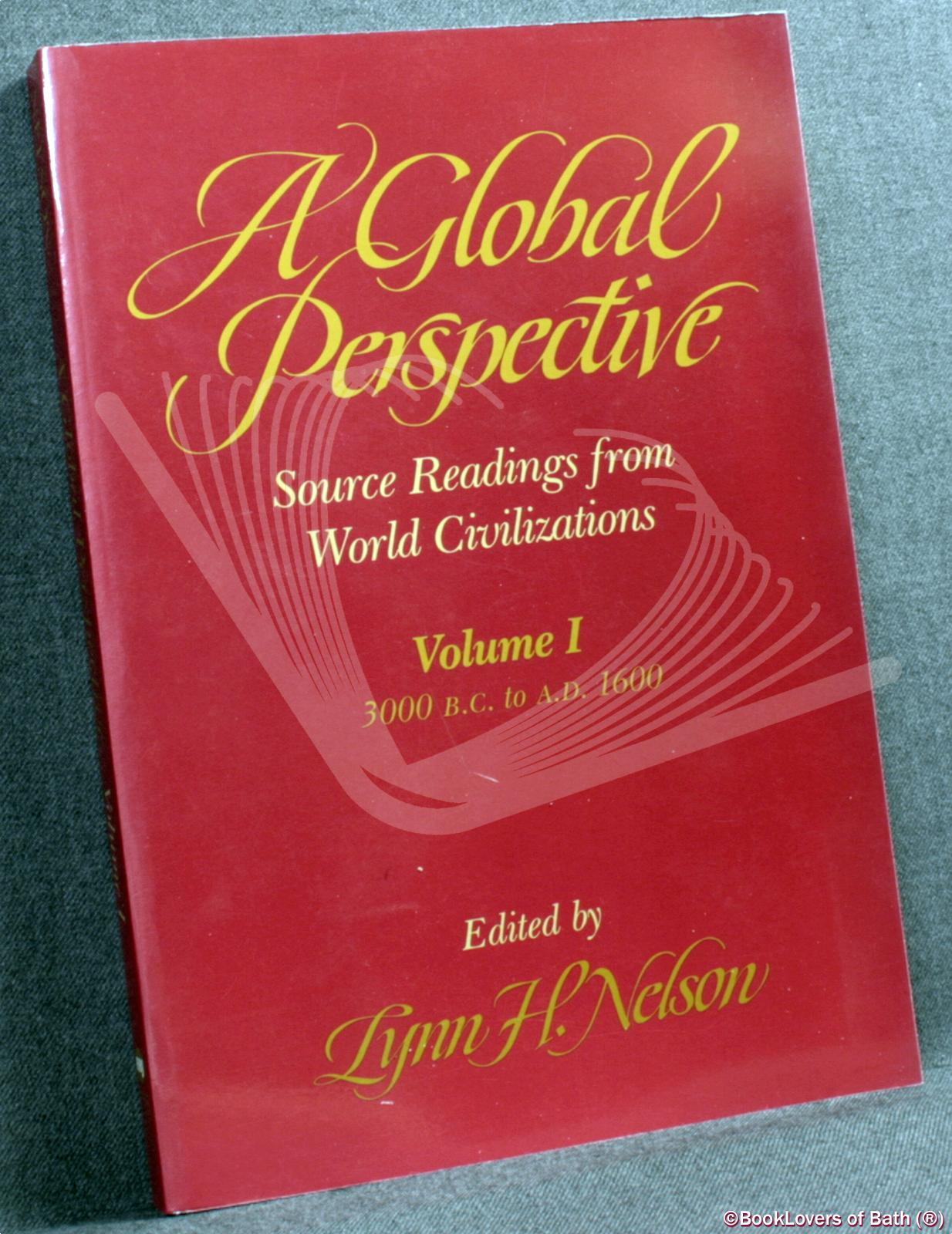 A Global Perspective: Source Readings from World Civilizations Vol. 1, 3000 B.C. to A.D. 1600 - Lynn H. Nelson