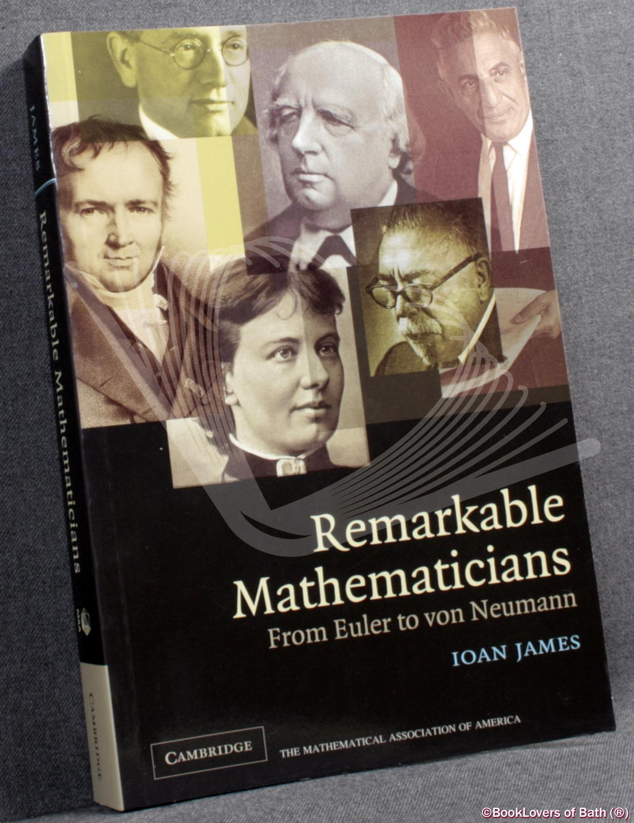 Remarkable Mathematicians: From Euler to Von Neumann - Ioan James