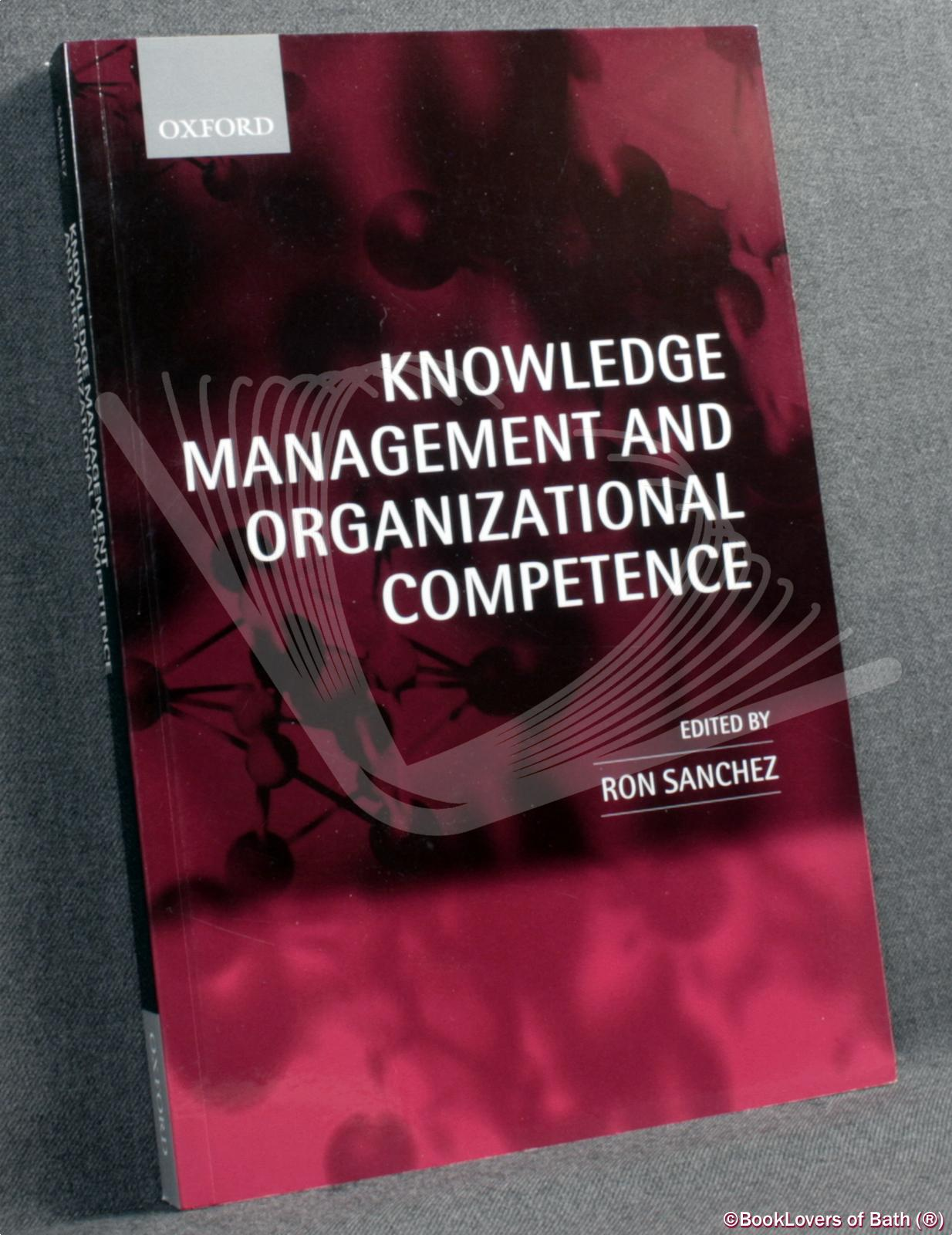 Knowledge Management and Organizational Competence - Edited by Ron Sanchez