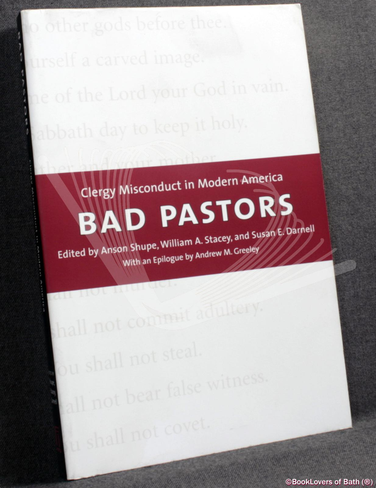 Bad Pastors: Clergy Misconduct in Modern America - Edited by Anson Shupe, William A. Stacey & Susan E. Darnell