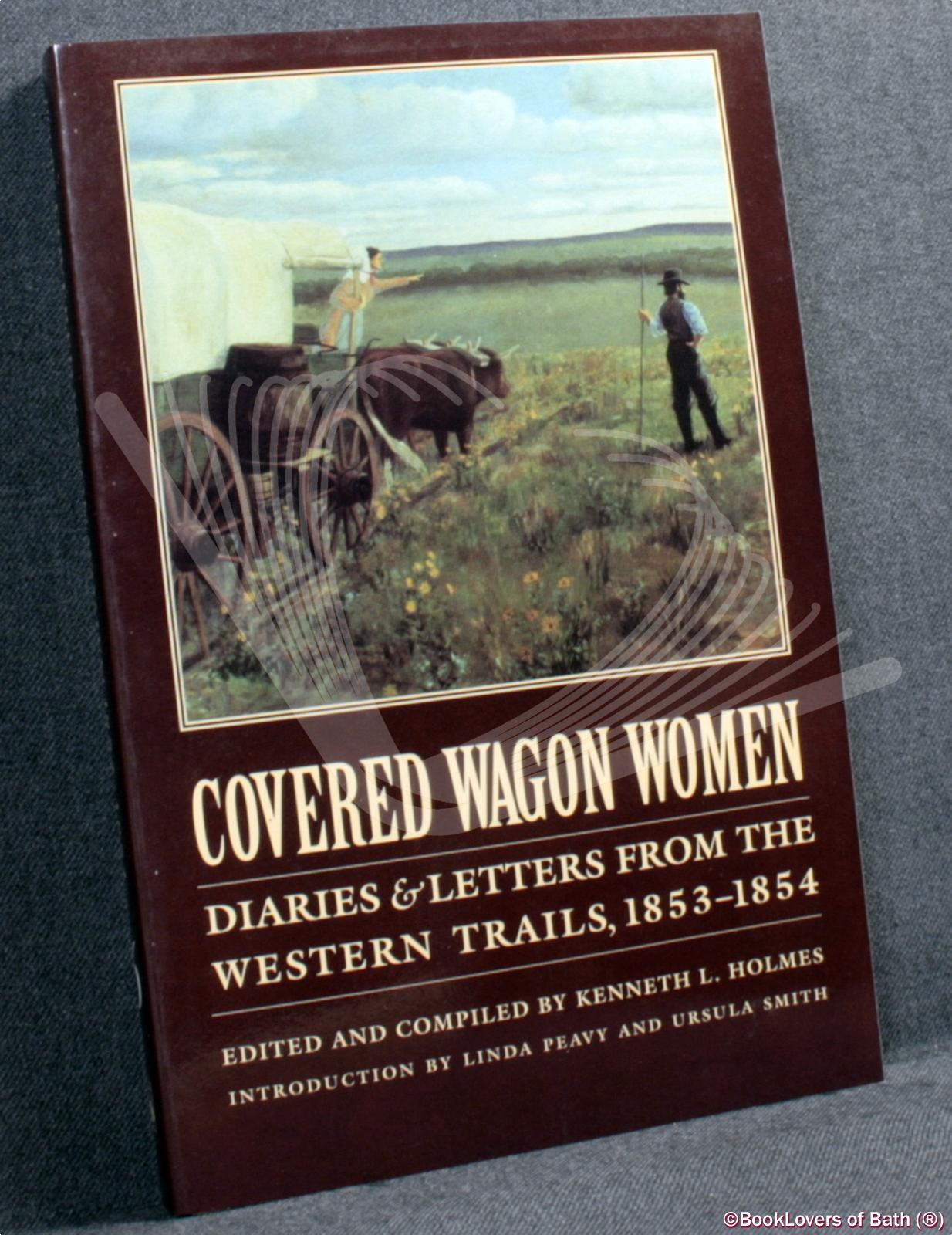 Covered Wagon Women: Diaries & Letters from the Western Trails 1853-1854 - Edited by Kenneth L. Holmes
