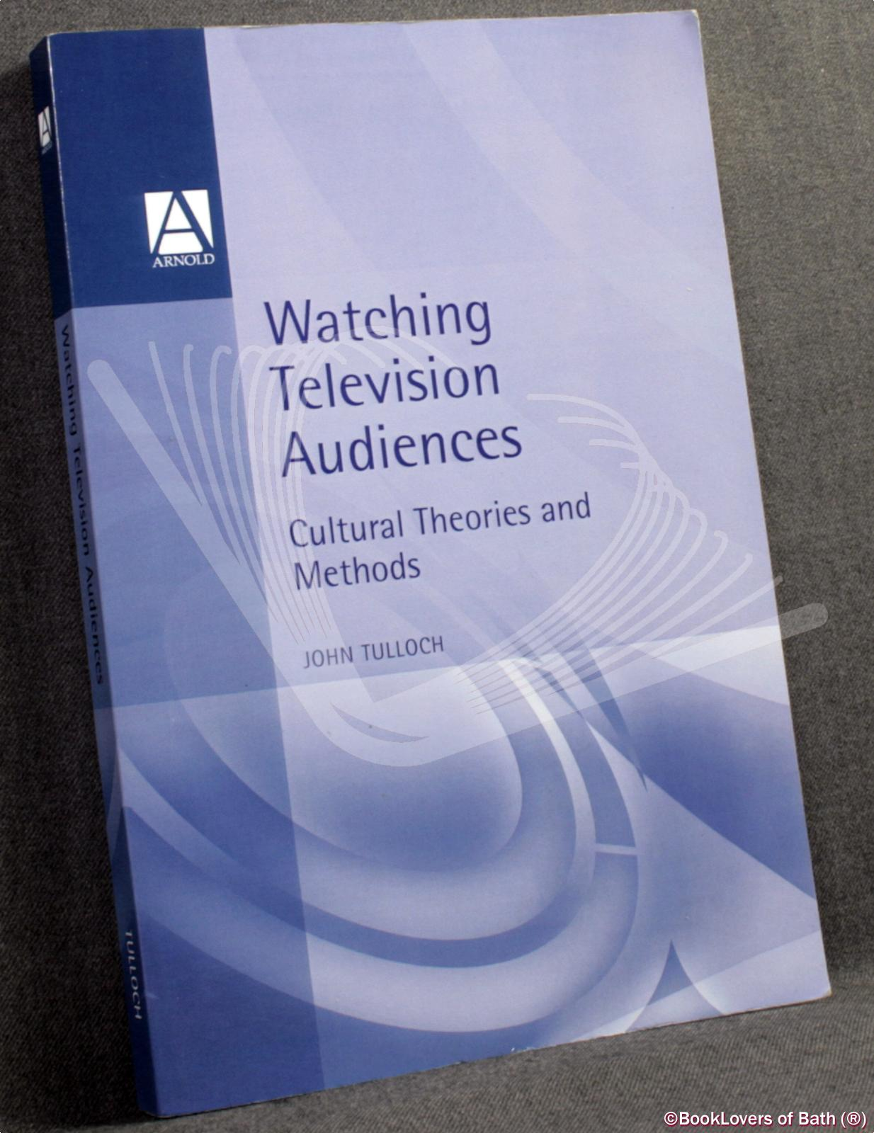 Watching Television Audiences: Cultural Theories and Methods - Tulloch