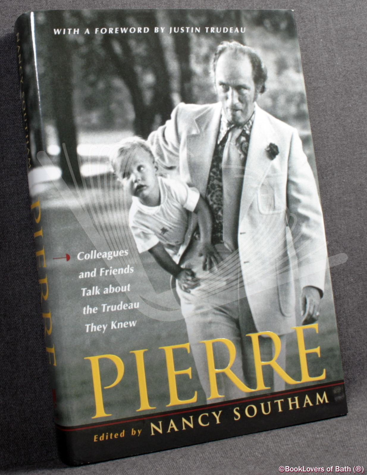 Pierre: Colleagues and Friends Talk About the Trudeau They Knew - Edited by Nancy Southam