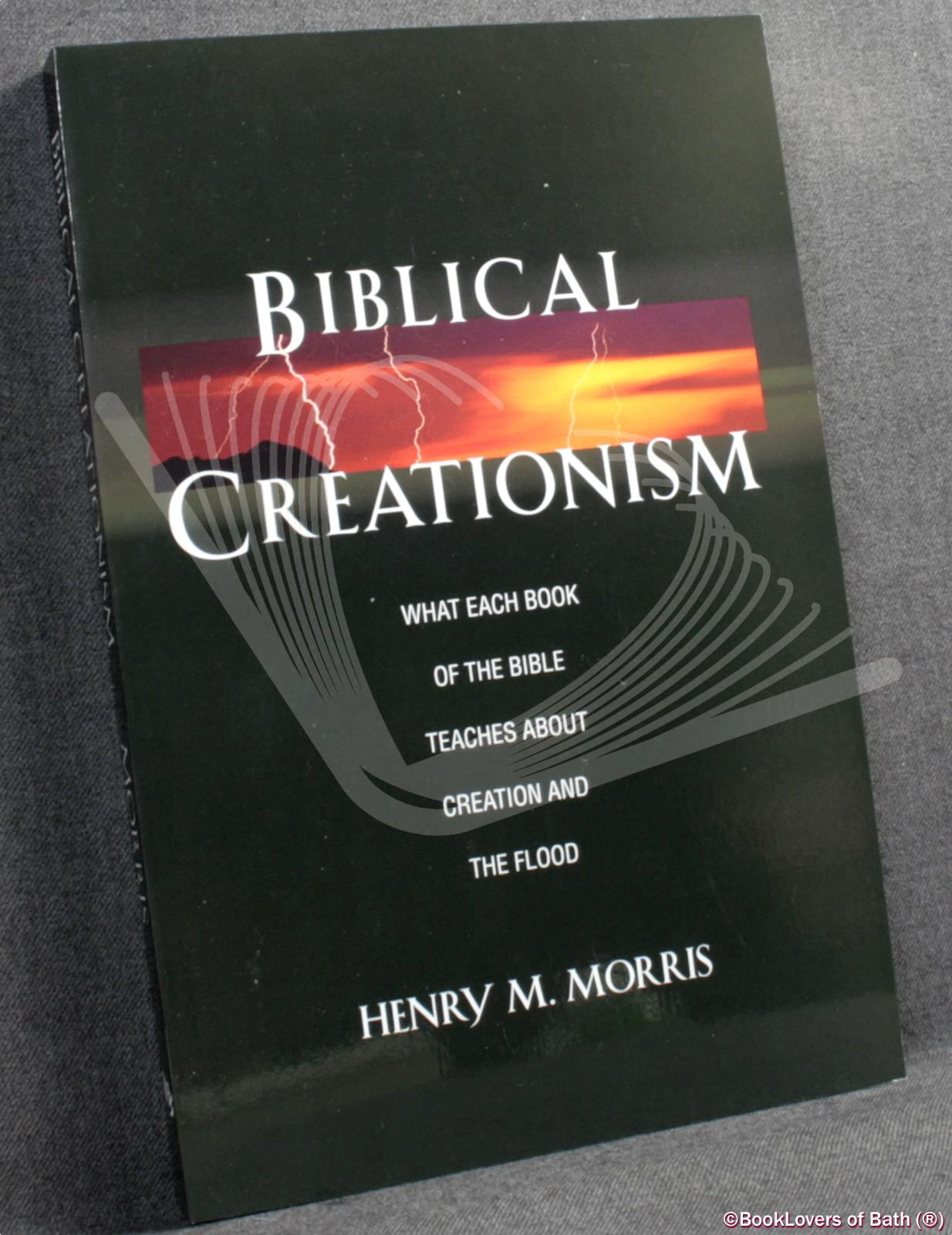 Biblical Creationism: What Each Book of the Bible Teaches About Creation and the Flood - Henry Morris
