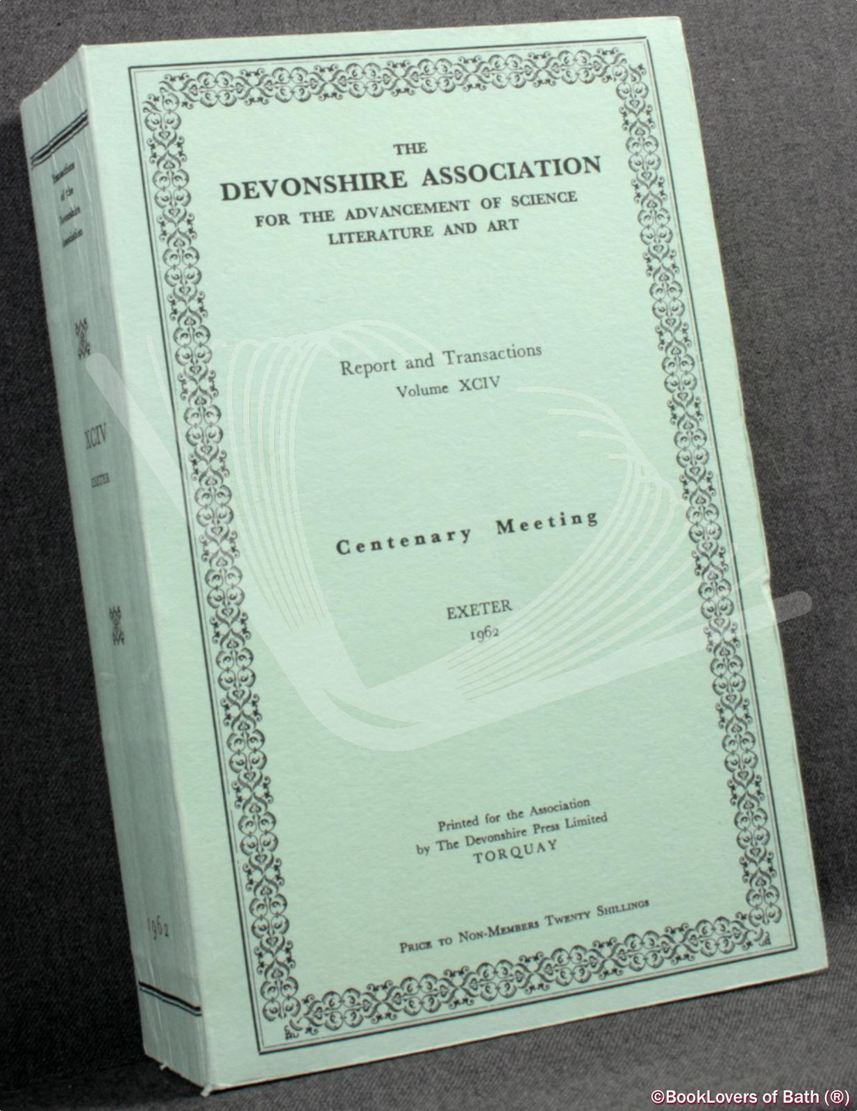 The Devonshire Association for the Advancement of Science, Literature and Art: Report and Transactions Volume XCIV Exeter1962 - Anon.