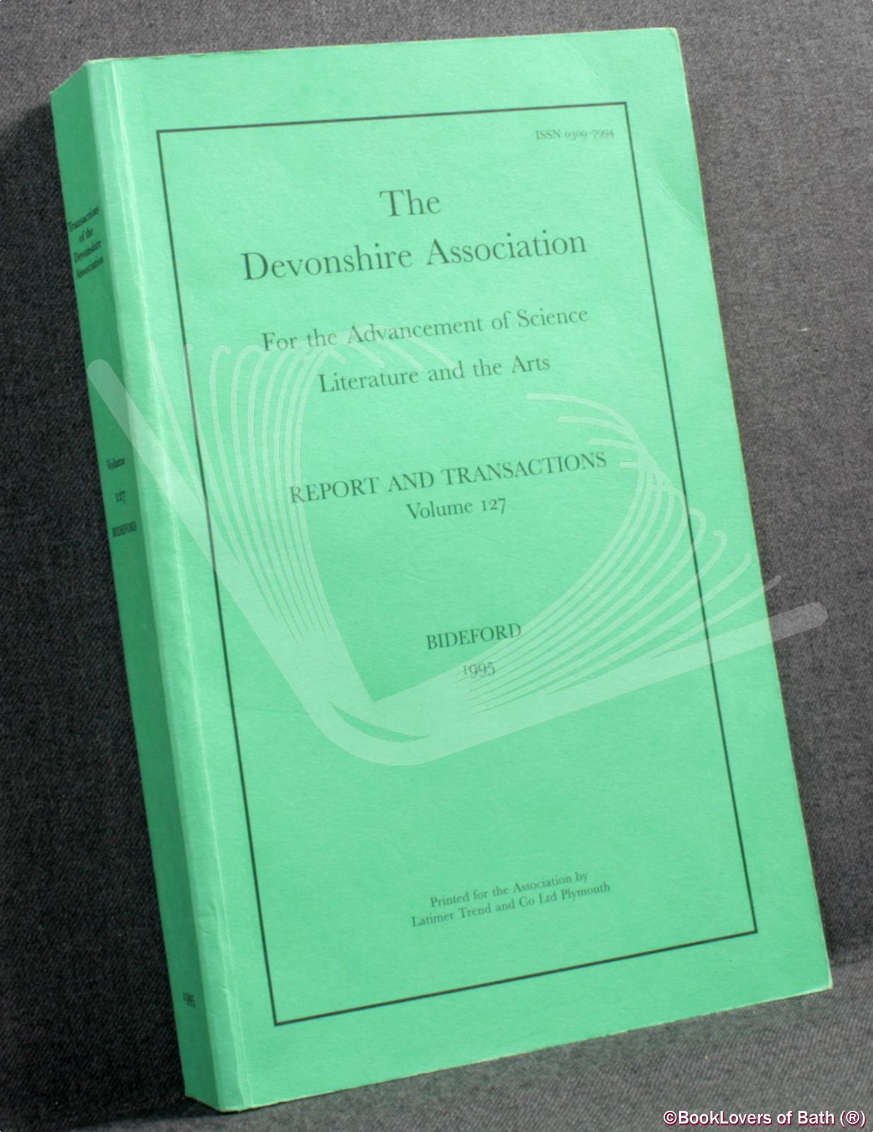 The Devonshire Association for the Advancement of Science, Literature and Art: Report and Transactions Volume 127 Bideford 1995 - Anon.