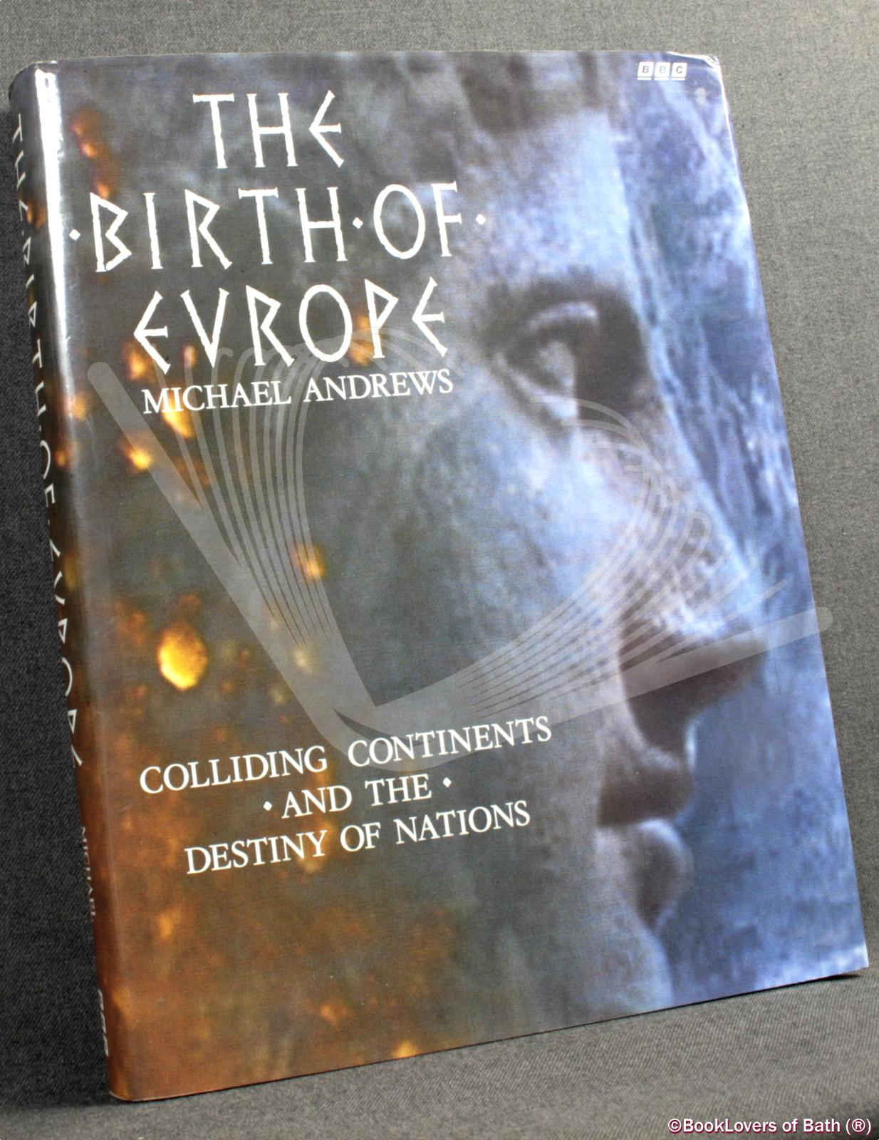 The Birth of Europe: Colliding Continents and the Destiny of Nations - Michael Alford Andrews