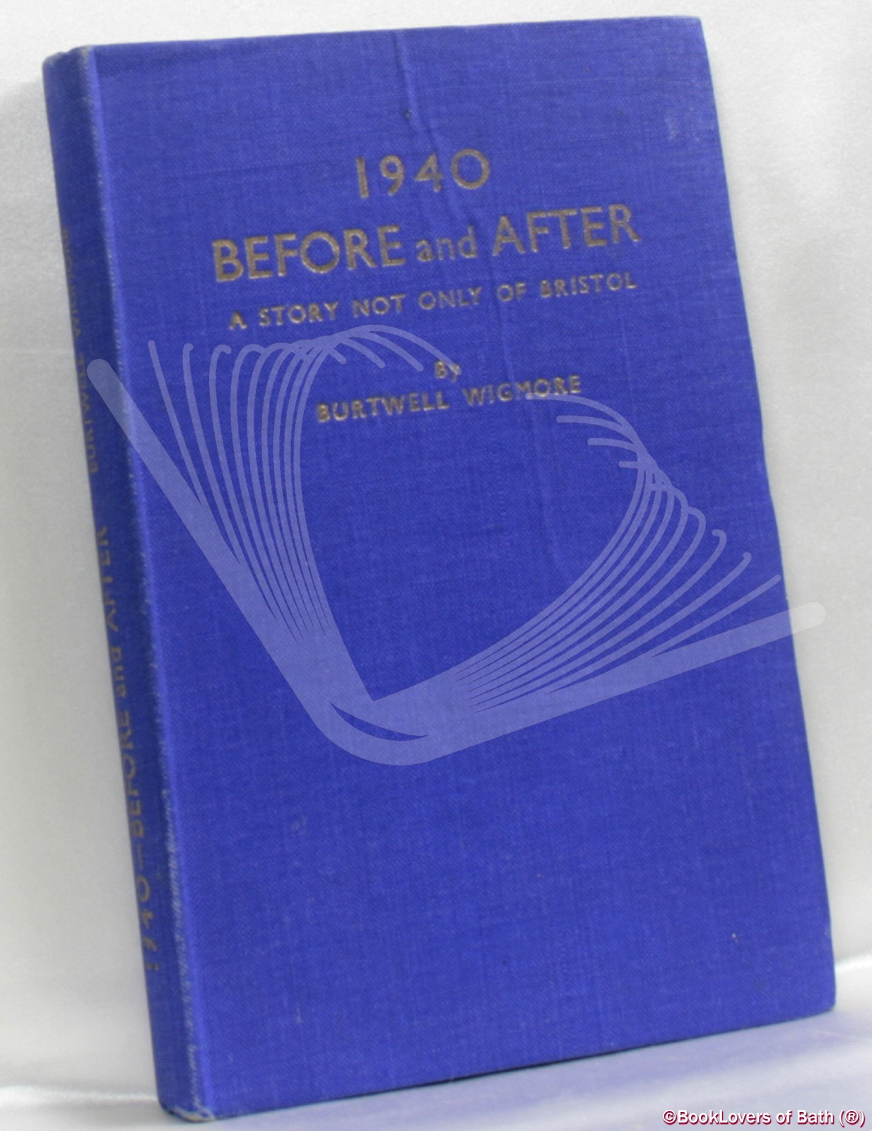 1940 Before and After: A Story Not Only of Bristol; Some Urgent Reflections, Reminiscences and Travel - Burtwell Wigmore